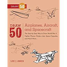 Draw 50 Airplanes, Aircraft, and Spacecraft: The Step-by-Step Way to Draw World War II Fighter Planes, Modern Jets, Space Capsules, and Much More... (English Edition)
