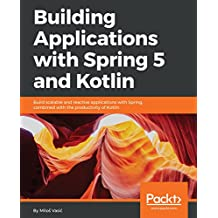 Building Applications with Spring 5 and Kotlin: Build scalable and reactive applications with Spring combined with the productivity of Kotlin (English Edition)