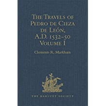 The Travels of Pedro de Cieza de León, A.D. 1532-50, contained in the First Part of his Chronicle of Peru: Volume I (Hakluyt Society, First Series) (English Edition)