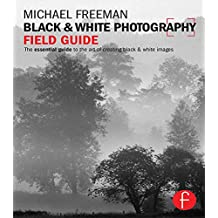 Black and White Photography Field Guide: The essential guide to the art of creating black & white images (The Field Guide Series) (English Edition)