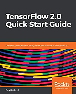 """""""TensorFlow 2.0 Quick Start Guide: Get up to speed with the newly introduced features of TensorFlow 2.0 (English Edition)"""",作者:[Holdroyd, Tony]"""