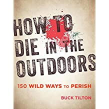 How to Die in the Outdoors: From Bad Bears to Toxic Toads, 110 Grisly Ways to Croak (English Edition)