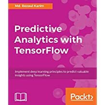 Predictive Analytics with TensorFlow: Implement deep learning principles to predict valuable insights using TensorFlow (English Edition)