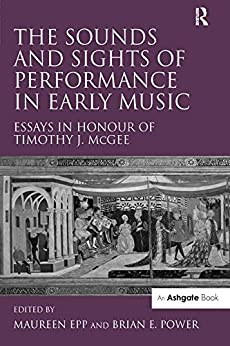 """The Sounds and Sights of Performance in Early Music: Essays in Honour of Timothy J. McGee (English Edition)"",作者:[Epp, Maureen]"
