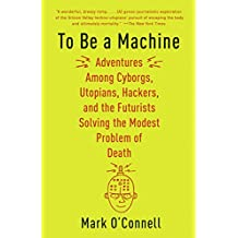 To Be a Machine: Adventures Among Cyborgs, Utopians, Hackers, and the Futurists Solving the Modest Problem of Death (English Edition)