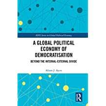 A Global Political Economy of Democratisation: Beyond the Internal-External Divide (RIPE Series in Global Political Economy) (English Edition)