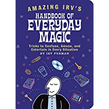 Amazing Irv's Handbook of Everyday Magic: Tricks to Confuse, Amuse, and Entertain in Every Situation (English Edition)