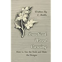 Practical Wood Carving - How to Use the Tools and Make the Designs (English Edition)