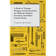 A Book of Vintage Designs and Instructions for Making Outdoor Furniture and Other Garden Items (English Edition)