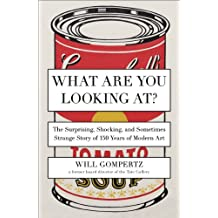 What Are You Looking At?: The Surprising, Shocking, and Sometimes Strange Story of 150 Years of Modern Art (English Edition)