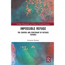 Impossible Refuge: The Control and Constraint of Refugee Futures (On Edge: Ethnographies and Theories of Threshold Phenomena) (English Edition)