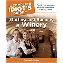 The Complete Idiot's Guide to Starting and Running a Winery: Toast Your Success with This Handbook of Savvy Advice (English Edition)