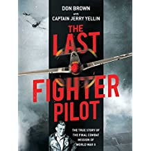 The Last Fighter Pilot: The True Story of the Final Combat Mission of World War II (English Edition)