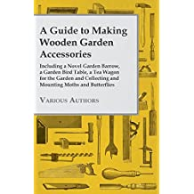 A Guide to Making Wooden Garden Accessories - Including a Novel Garden Barrow, a Garden Bird Table, a Tea Wagon for the Garden and Collecting and Mounting Moths and Butterflies (English Edition)