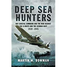Deep Sea Hunters: RAF Coastal Command and the War Against the U-Boats and the German Navy 1939–1945 (English Edition)