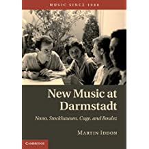 New Music at Darmstadt: Nono, Stockhausen, Cage, and Boulez (Music since 1900) (English Edition)