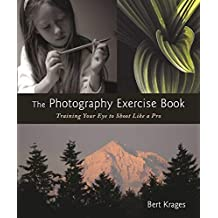 The Photography Exercise Book: Training Your Eye to Shoot Like a Pro (250+ color photographs make it come to life) (English Edition)