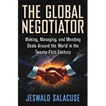 The Global Negotiator: Making, Managing and Mending Deals Around the World in the Twenty-First Century (English Edition)