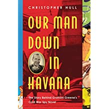 Our Man Down in Havana: The Story Behind Graham Greene's Cold War Spy Novel (English Edition)