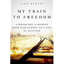 My Train to Freedom: A Jewish Boy?s Journey from Nazi Europe to a Life of Activism (English Edition)