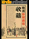 晚清新闻画报收藏 (收藏与文化丛书)