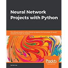 Neural Network Projects with Python: The ultimate guide to using Python to explore the true power of neural networks through six projects (English Edition)