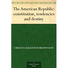 The American Republic : constitution, tendencies and destiny (English Edition)
