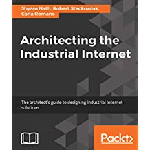 Architecting the Industrial Internet: The architect's guide to designing Industrial Internet solutions (English Edition)