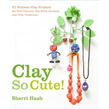 Clay So Cute: 21 Polymer Clay Projects for Cool Charms, Itty-Bitty Animals, and Tiny Treasures (English Edition)