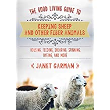 The Good Living Guide to Keeping Sheep and Other Fiber Animals: Housing, Feeding, Shearing, Spinning, Dyeing, and More (English Edition)