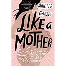 Like a Mother: A Feminist Journey Through the Science and Culture of Pregnancy (English Edition)