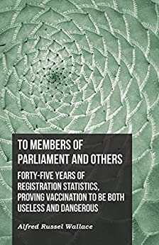 """""""To Members of Parliament and Others. Forty-five Years of Registration Statistics, Proving Vaccination to be Both Useless and Dangerous (English Edition)"""",作者:[Wallace, Alfred Russel]"""