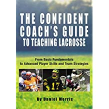 Confident Coach's Guide to Teaching Lacrosse: From Basic Fundamentals To Advanced Player Skills And Team Strategies (English Edition)