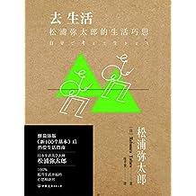 """去生活:松浦弥太郎的生活巧思【被称为""""日本最会生活的男人"""",影响数百万日本年轻人的生活态度。】"""