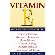 Vitamin E: Your Protection Against Exercise Fatigue, Weakened Immunity, Heart Disease, Cancer, Aging, Diabetic Damage, Environmental Toxins (English Edition)