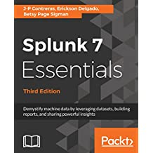 Splunk 7 Essentials, Third Edition: Demystify machine data by leveraging datasets, building reports, and sharing powerful insights, 3rd Edition (English Edition)