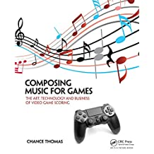 Composing Music for Games: The Art, Technology and Business of Video Game Scoring (English Edition)