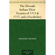 The Abenaki Indians Their Treaties of 1713 & 1717, and a Vocabulary (English Edition)