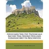 Inventaris Van Het Provinciale Archief Van: Noord-Holland, Gerangschikt En Beschreven
