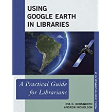 Using Google Earth in Libraries: A Practical Guide for Librarians (Practical Guides for Librarians Book 18) (English Edition)