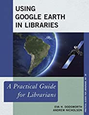 Using Google Earth in Libraries: A Practical Guide for Librarians (Practical Guides for Librarians Book 18) (E