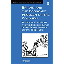 Britain and the Economic Problem of the Cold War: The Political Economy and the Economic Impact of the British Defence Effort, 1945-1955 (Modern Economic and Social History) (English Edition)