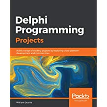 Delphi Programming Projects: Build a range of exciting projects by exploring cross-platform development and microservices (English Edition)