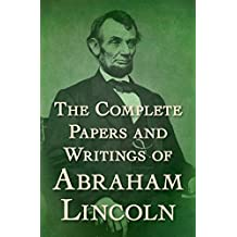 The Complete Papers and Writings of Abraham Lincoln (English Edition)