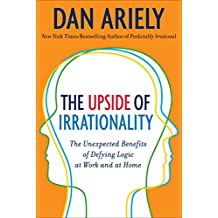 The Upside of Irrationality: The Unexpected Benefits of Defying Logic at Work and at Home (English Edition)