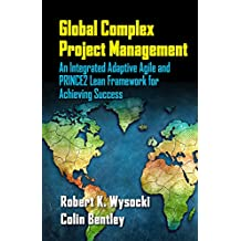 Global Complex Project Management: An Integrated Adaptive Agile and PRINCE2 Lean Framework for Achieving Success (English Edition)