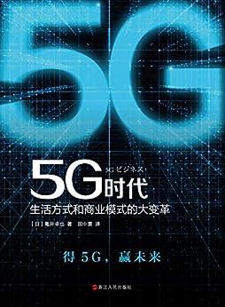 """5G时代:生活方式和商业模式的大变革(5G商用正式开启,一本书讲透5G对生活和商务的影响,继《大数据时代》,重磅推出畅销书《5G时代》 日本畅销10万册。)"",作者:[龟井卓也, 田中景]"