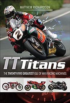 """TT Titans: The Twenty-Five Greatest Isle of Man Racing Machines (English Edition)"",作者:[Matthew Richardson]"