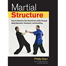 Martial Structure: How to Maximize Your Martial Arts Skills through Body Alignment, Movement, and Breathing (English Edition)