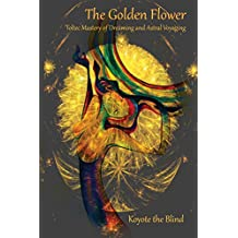 The Golden Flower: Toltec Mastery of Dreaming and Astral Voyaging (Consciousness Classics) (English Edition)
